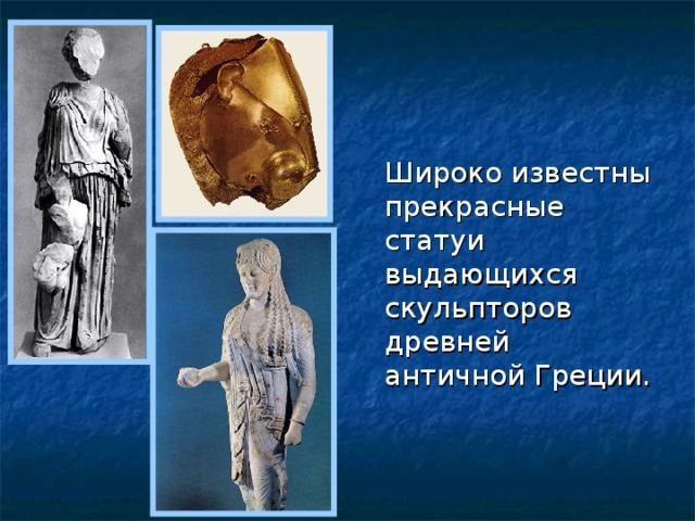 Широко известны прекрасные статуи выдающихся скульпторов древней античной Греции.