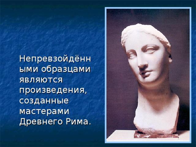 Непревзойдёнными образцами являются произведения, созданные мастерами Древнего Рима.