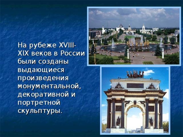 На рубеже XVIII-XIX веков в России были созданы выдающиеся произведения монументальной, декоративной и портретной скульптуры.