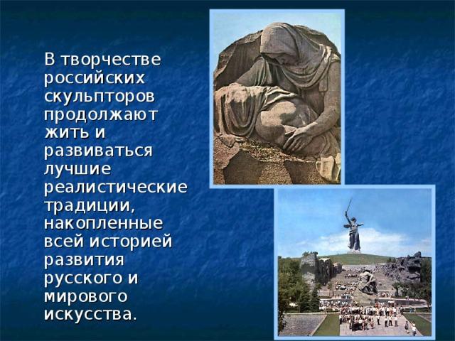 В творчестве российских скульпторов продолжают жить и развиваться лучшие реалистические традиции, накопленные всей историей развития русского и мирового искусства.