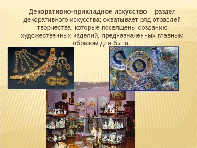 Декоративно-прикладное искусство - раздел декоративного искусства; охватывает ряд отраслей творчества, которые посвящены созданию художественных изделий, предназначенных главным образом для быта.