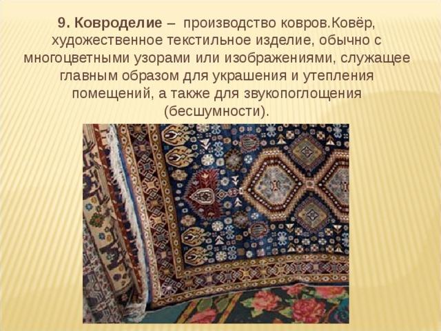 9. Ковроделие – производство ковров.Ковёр, художественное текстильное изделие, обычно с многоцветными узорами или изображениями, служащее главным образом для украшения и утепления помещений, а также для звукопоглощения (бесшумности).