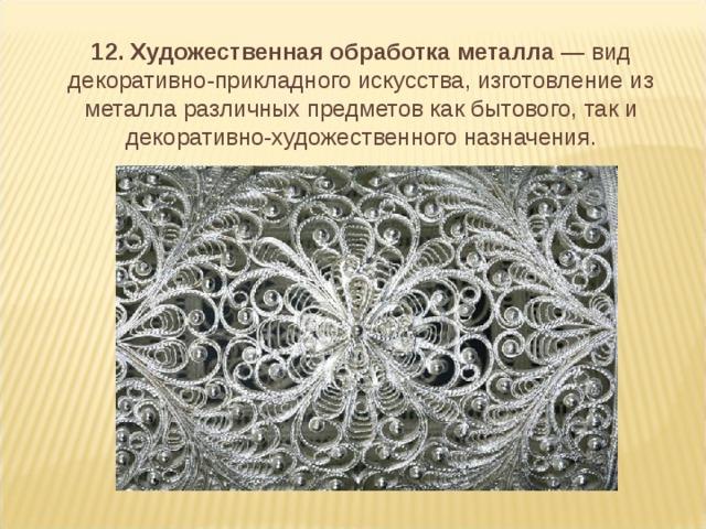 12. Художественная обработка металла — вид декоративно-прикладного искусства, изготовление из металла различных предметов как бытового, так и декоративно-художественного назначения.