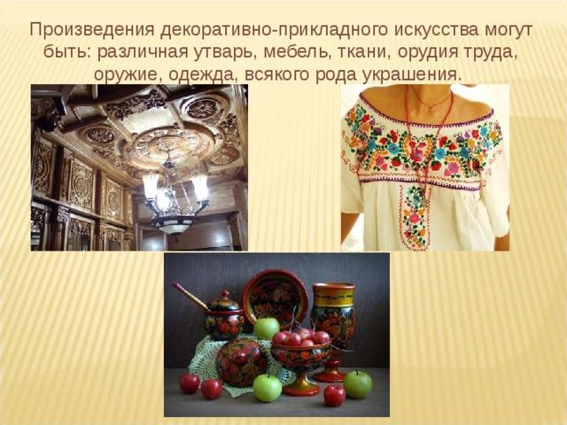 Произведения декоративно-прикладного искусства могут быть: различная утварь, мебель, ткани, орудия труда, оружие, одежда, всякого рода украшения.