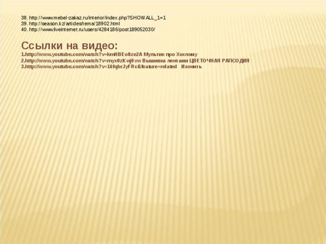 38 . http://www.mebel-zakaz.ru/interior/index.php?SHOWALL_1=1 39. http://season.kz/articles/tema/18902.html 40. http://www.liveinternet.ru/users/4284186/post189052030/ Ссылки на видео: http://www.youtube.com/watch?v=kmHBEo8ze2A Мультик про Хохлому http://www.youtube.com/watch?v=myx0zKwj0vw Вышивка лентами ЦВЕТОЧНАЯ РАПСОДИЯ http://www.youtube.com/watch?v=16fqbrJyFRc&feature=related   Изонить