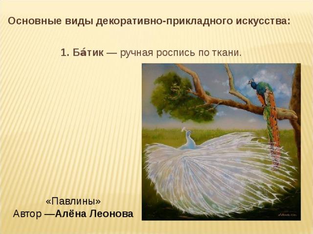 Основные виды декоративно-прикладного искусства: 1. Ба́тик — ручная роспись по ткани. «Павлины»  Автор — Алёна Леонова