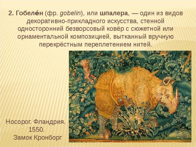2. Гобеле́н (фр. gobelin ), или шпалера ,— один из видов декоративно-прикладного искусства, стенной односторонний безворсовый ковёр с сюжетной или орнаментальной композицией, вытканный вручную перекрёстным переплетением нитей. Носорог. Фландрия. 1550.  Замок Кронборг