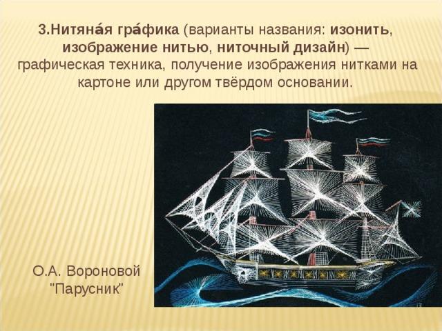 3.Нитяна́я гра́фика (варианты названия: изонить , изображение нитью , ниточный дизайн )— графическая техника, получение изображения нитками на картоне или другом твёрдом основании. О.А. Вороновой