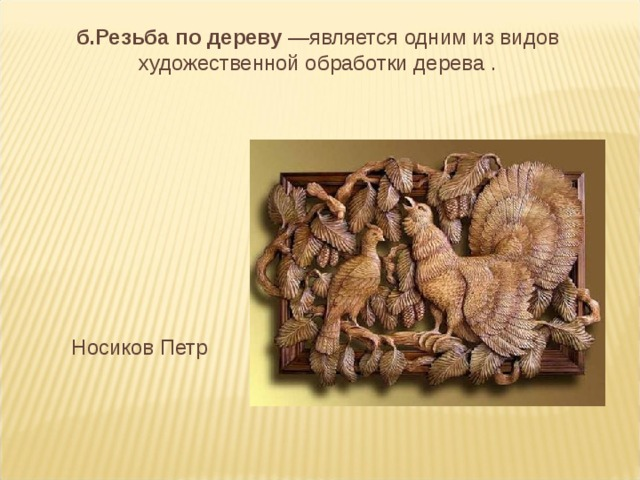 б.Резьба по дереву —является одним из видов художественной обработки дерева . Носиков Петр
