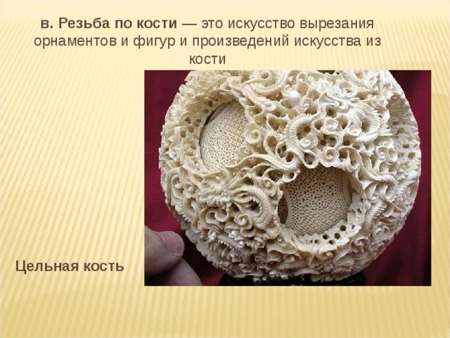 в. Резьба по кости — это искусство вырезания орнаментов и фигур и произведений искусства из кости Цельная кость