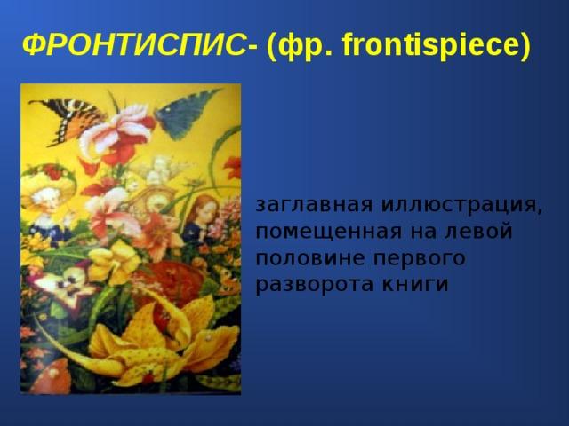 ФРОНТИСПИС - (фр. frontispi е ce) заглавная иллюстрация, помещенная на левой половине первого разворота книги