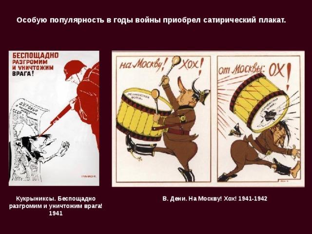 Особую популярность в годы войны приобрел сатирический плакат. В. Дени. На Москву! Хох! 1941-1942  Кукрыниксы. Беспощадно разгромим и уничтожим врага! 1941