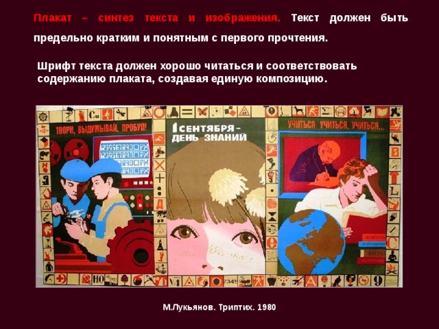 Плакат – синтез текста и изображения. Текст должен быть предельно кратким и понятным с первого прочтения.   Шрифт текста должен хорошо читаться и соответствовать содержанию плаката, создавая единую композицию.  М.Лукьянов. Триптих. 1980