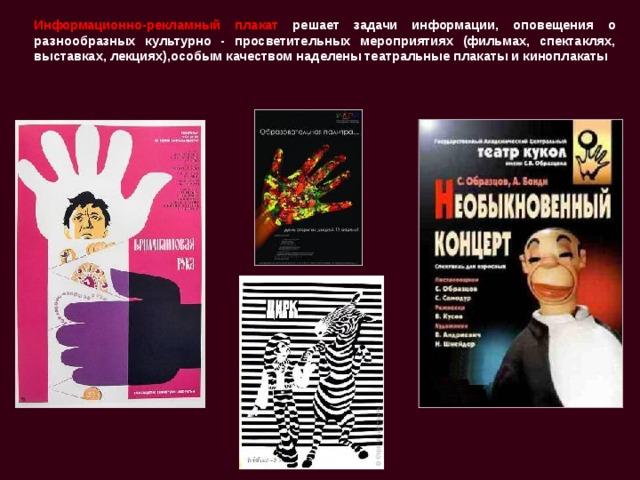 Информационно-рекламный плакат решает задачи информации, оповещения о разнообразных культурно - просветительных мероприятиях (фильмах, спектаклях, выставках, лекциях),особым качеством наделены театральные плакаты и киноплакаты