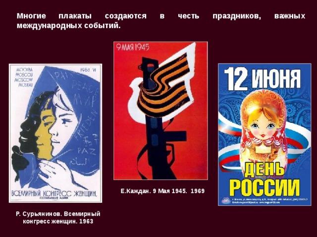 Многие плакаты создаются в честь праздников, важных международных событий. Е.Каждан. 9 Мая 1945. 1969 Р. Сурьянинов. Всемирный конгресс женщин. 1963