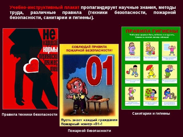 Учебно-инструктивный плакат пропагандирует научные знания, методы труда, различные правила (техники безопасности, пожарной безопасности, санитарии и гигиены). Санитарии и гигиены Правила техники безопасности  Пожарной безопасности