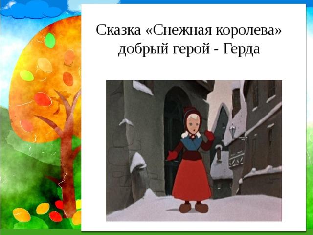 Сказка «Снежная королева»  добрый герой - Герда