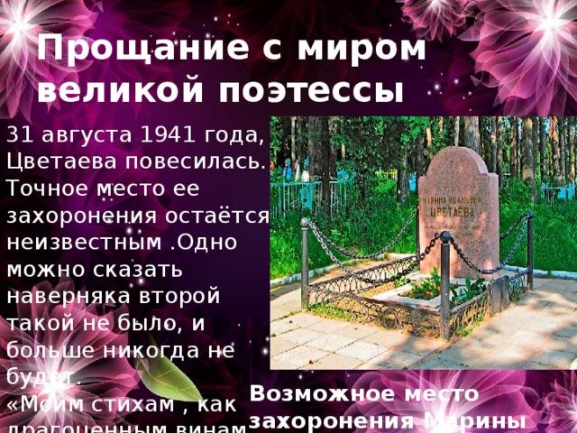Прощание с миром великой поэтессы 31 августа 1941 года, Цветаева повесилась. Точное место ее захоронения остаётся неизвестным .Одно можно сказать наверняка второй такой не было, и больше никогда не будет. «Моим стихам , как драгоценным винам, Настанет свой черёд…» Возможное место захоронения Марины Цветаевой