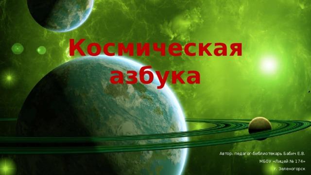 Космическая азбука Автор: педагог-библиотекарь Бабич Е.В. МБОУ «Лицей № 174» г. Зеленогорск