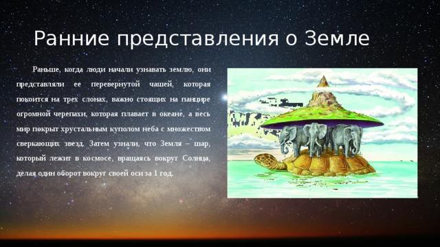 Ранние представления о Земле Раньше, когда люди начали узнавать землю, они представляли ее перевернутой чашей, которая покоится на трех слонах, важно стоящих на панцире огромной черепахи, которая плавает в океане, а весь мир покрыт хрустальным куполом неба с множеством сверкающих звезд. Затем узнали, что Земля – шар, который лежит в космосе, вращаясь вокруг Солнца, делая один оборот вокруг своей оси за 1 год.