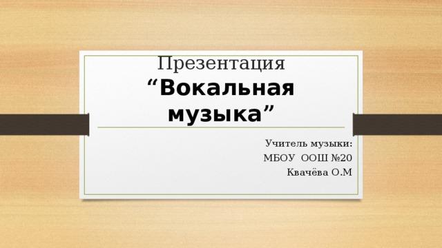 """Презентация  """" Вокальная музыка """" Учитель музыки: МБОУ ООШ №20 Квачёва О.М"""