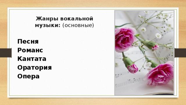 Жанры вокальной музыки: (основные)     Песня  Романс  Кантата  Оратория  Опера
