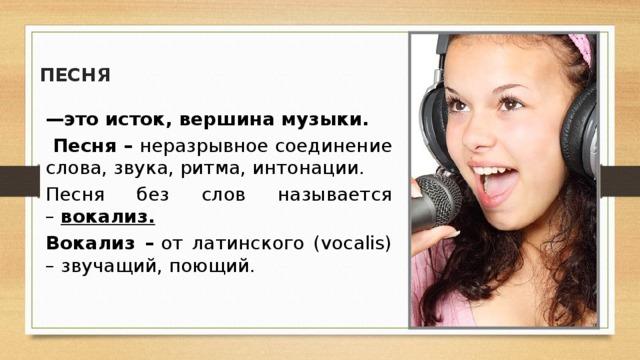 ПЕСНЯ  — это исток, вершина музыки.  Песня – неразрывное соединение слова, звука, ритма, интонации. Песня без слов называется – вокализ. Вокализ – от латинского (vocalis) – звучащий, поющий.