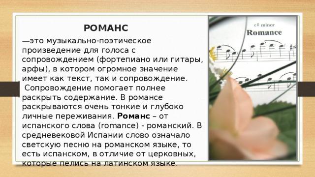 РОМАНС — это музыкально-поэтическое произведение для голоса с сопровождением (фортепиано или гитары, арфы),в которомогромное значение имеет как текст, так и сопровождение.  Сопровождение помогает полнее раскрыть содержание.Вромансе раскрываются очень тонкие и глубоко личные переживания. Романс – от испанского слова (romance) - романский. В средневековой Испании слово означало светскую песню на романском языке, то есть испанском, в отличие от церковных, которые пелись на латинском языке.
