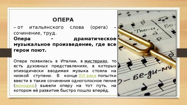 ОПЕРА – от итальянского слова (opera) – сочинение, труд. Опера – драматическое музыкальное произведение, где все герои поют. Опера появилась в Италии, в мистериях , то есть духовных представлениях, в которых эпизодически вводимая музыка стояла на низкой ступени. В конце XVI века попытки ввести в такие сочинения одноголосное пение ( монодию ) вывели оперу на тот путь, на котором её развитие быстро пошло вперёд.