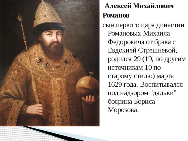 АлексейМихайлович Романов сын первого царя династии Романовых Михаила Федоровича от брака с Евдокией Стрешневой, родился 29 (19, по другим источникам 10 по старому стилю) марта 1629 года. Воспитывался под надзором
