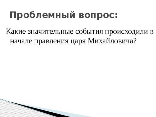 Проблемный вопрос: Какие значительные события происходили в начале правления царя Михайловича?
