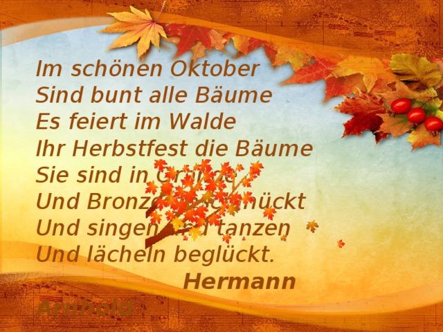 Im schönen Oktober Sind bunt alle Bäume Es feiert im Walde Ihr Herbstfest die Bäume Sie sind in Orange Und Bronze geschmückt Und singen und tanzen Und lächeln beglückt.  Hermann Arnhold