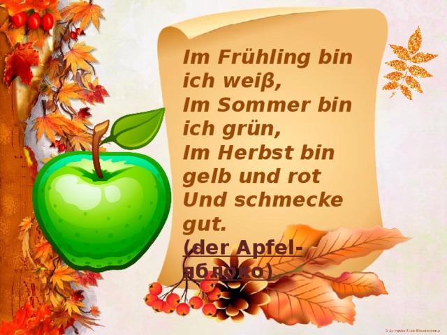 Im Frühling bin ich weiβ, Im Sommer bin ich grün, Im Herbst bin gelb und rot Und schmecke gut. (der Apfel-яблоко)