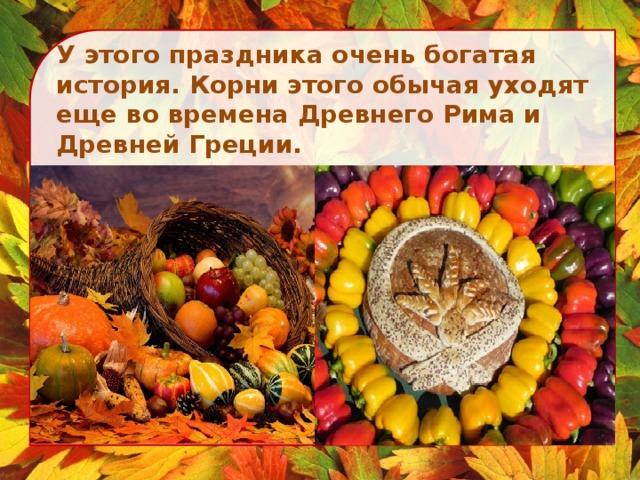 У этого праздника очень богатая история. Корни этого обычая уходят еще во времена Древнего Рима и Древней Греции.