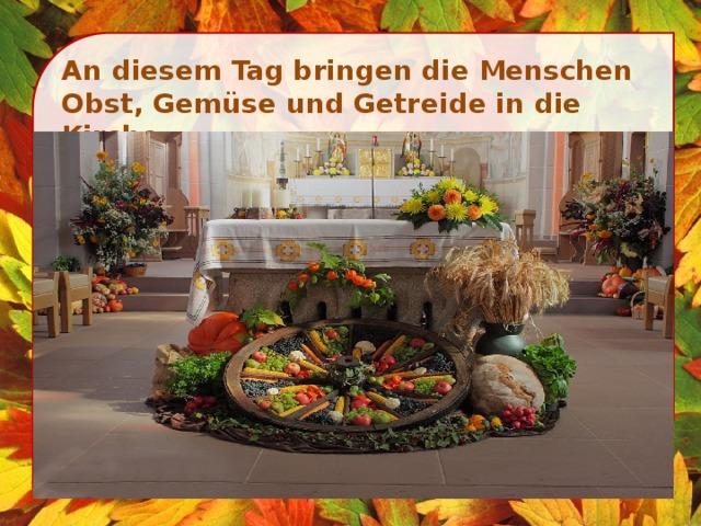 An diesem Tag bringen die Menschen Obst, Gemüse und Getreide in die Kirche.