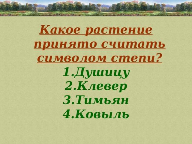 Какое растение принято считать символом степи? Душицу Клевер Тимьян Ковыль