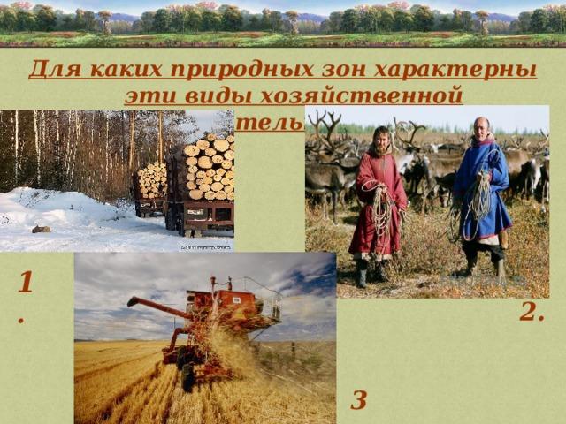 Для каких природных зон характерны эти виды хозяйственной деятельности?   1 . 2. 3.