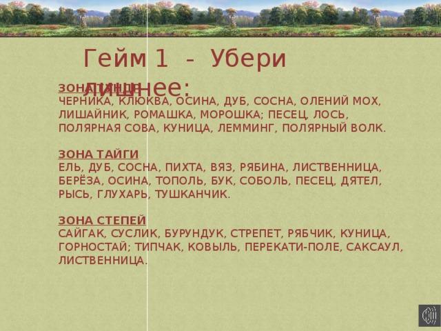 Гейм 1 - Убери лишнее : ЗОНА ТУНДР ЧЕРНИКА, КЛЮКВА, ОСИНА, ДУБ, СОСНА, ОЛЕНИЙ МОХ, ЛИШАЙНИК, РОМАШКА, МОРОШКА; ПЕСЕЦ, ЛОСЬ, ПОЛЯРНАЯ СОВА, КУНИЦА, ЛЕММИНГ, ПОЛЯРНЫЙ ВОЛК.  ЗОНА ТАЙГИ ЕЛЬ, ДУБ, СОСНА, ПИХТА, ВЯЗ, РЯБИНА, ЛИСТВЕННИЦА, БЕРЁЗА, ОСИНА, ТОПОЛЬ, БУК, СОБОЛЬ, ПЕСЕЦ, ДЯТЕЛ, РЫСЬ, ГЛУХАРЬ, ТУШКАНЧИК.  ЗОНА СТЕПЕЙ САЙГАК, СУСЛИК, БУРУНДУК, СТРЕПЕТ, РЯБЧИК, КУНИЦА, ГОРНОСТАЙ; ТИПЧАК, КОВЫЛЬ, ПЕРЕКАТИ-ПОЛЕ, САКСАУЛ, ЛИСТВЕННИЦА.