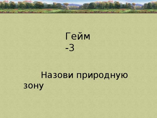 Гейм -3  Назови природную зону