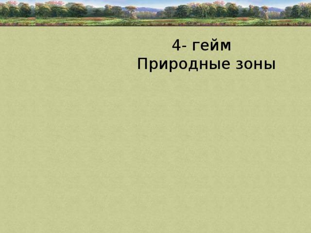 4- гейм  Природные зоны
