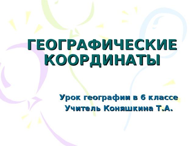 ГЕОГРАФИЧЕСКИЕ КООРДИНАТЫ Урок географии в 6 классе Учитель Коняшкина Т.А.