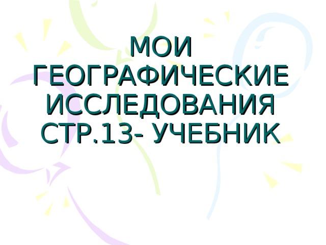 МОИ ГЕОГРАФИЧЕСКИЕ ИССЛЕДОВАНИЯ  СТР.13- УЧЕБНИК