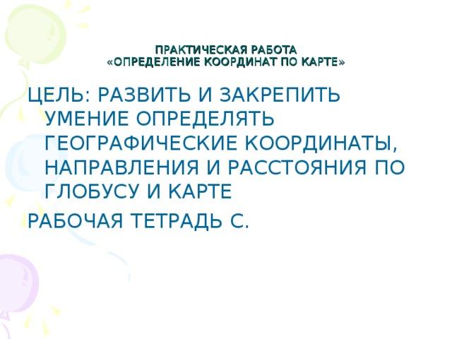 ПРАКТИЧЕСКАЯ РАБОТА  «ОПРЕДЕЛЕНИЕ КООРДИНАТ ПО КАРТЕ» ЦЕЛЬ: РАЗВИТЬ И ЗАКРЕПИТЬ УМЕНИЕ ОПРЕДЕЛЯТЬ ГЕОГРАФИЧЕСКИЕ КООРДИНАТЫ, НАПРАВЛЕНИЯ И РАССТОЯНИЯ ПО ГЛОБУСУ И КАРТЕ РАБОЧАЯ ТЕТРАДЬ С.