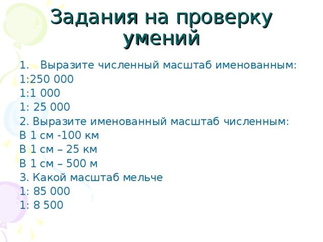Задания на проверку умений Выразите численный масштаб именованным: 1:250 000 1:1 000 1: 25 000 2. Выразите именованный масштаб численным: В 1 см -100 км В 1 см – 25 км В 1 см – 500 м 3. Какой масштаб мельче 1: 85 000 1: 8 500