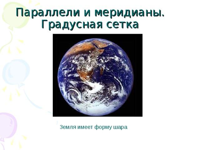 Параллели и меридианы. Градусная сетка Земля имеет форму шара