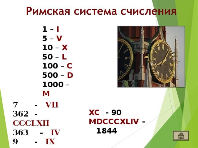 1 – I  5 – V 10 – X 50 – L 100 – C 500 – D 1000 – M 7 - VII  - CCCLXII  - IV 9 - IX XC - 90 MDCCCXLIV - 1844