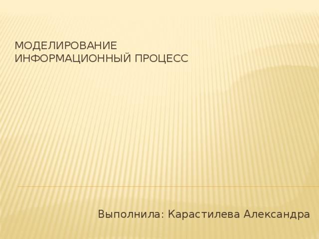 Моделирование  Информационный процесс   Выполнила: Карастилева Александра