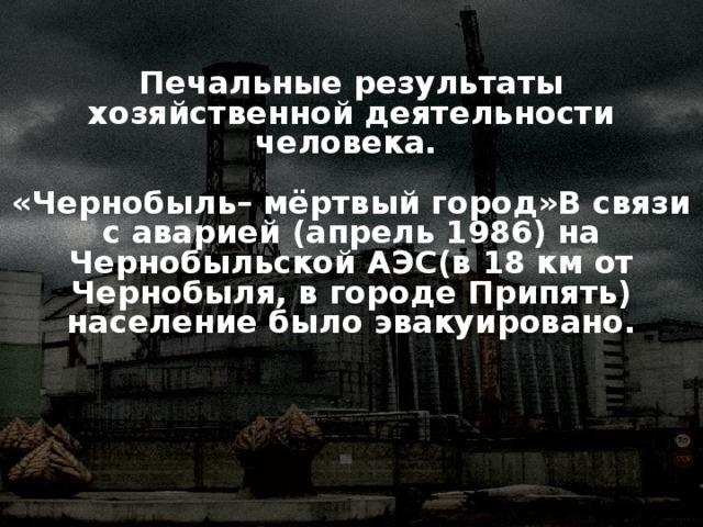 Печальные результаты хозяйственной деятельности человека.   «Чернобыль– мёртвый город»В связи с аварией (апрель 1986) на Чернобыльской АЭС(в 18 км от Чернобыля, в городе Припять) население было эвакуировано.