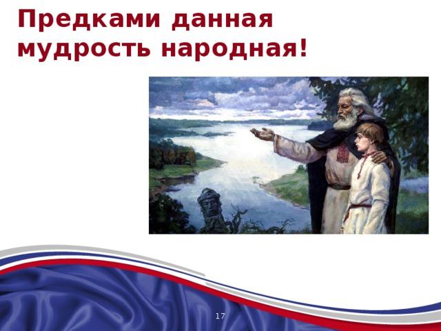 Предками данная  мудрость народная! Предками данная мудрость народная! Традиция русского народа — это бесценный опыт (мудрость) неисчислимых поколений наших предков. Наши традиции преподносят нам обычаи, которые воспитывают в нас тот самый «загадочный русский дух». И сколько бы эпох ни миновало, сколько ни блуждали в потемках инородных традиций, россияне - люди всегда возвращаются к родной традиции.