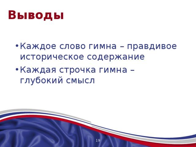 Выводы Каждое слово гимна – правдивое историческое содержание Каждая строчка гимна – глубокий смысл Российский гимн переполнен любовью к родине, объединяющему началу нас всех. И мы Отечество должны воспринимать все одинаково, с настоящим чувством любви, для этого и существует гимн, в этом его великое назначение! Федорова Ольга, 17 лет, сказала: «Помню, будучи еще первоклассницей, я ощущала дрожь по телу, слушая гимн Российской Федерации. И сейчас это чувство не покинуло меня. Гордость и восторг – это я чувствую всегда, когда слышу гимн Отечества; по первым нотам я узнаю его… «Могучая воля, великая слава! Твое достоянье на все времена!» В этих словах заключено все, великие слова были написаны Михалковым» Я считаю, что она абсолютно права!